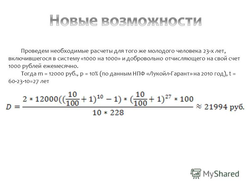 Проведем необходимые расчеты для того же молодого человека 23-х лет, включившегося в систему «1000 на 1000» и добровольно отчисляющего на свой счет 1000 рублей ежемесячно. Тогда m = 12000 руб., р = 10% (по данным НПФ «Лукойл-Гарант» на 2010 год), t =