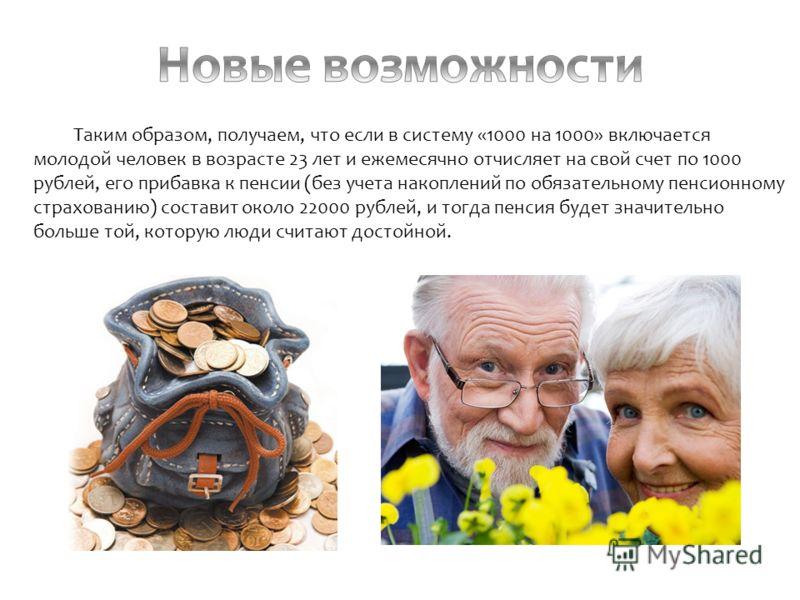 Таким образом, получаем, что если в систему «1000 на 1000» включается молодой человек в возрасте 23 лет и ежемесячно отчисляет на свой счет по 1000 рублей, его прибавка к пенсии (без учета накоплений по обязательному пенсионному страхованию) составит
