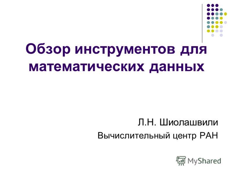 Обзор инструментов для математических данных Л.Н. Шиолашвили Вычислительный центр РАН