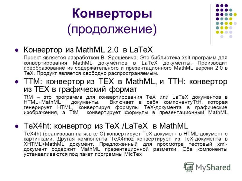 Конверторы (продолжение) Конвертор из MathML 2.0 в LaTeX Проект является разработкой В. Ярошевича. Это библиотека xslt программ для конвертирования MathML документов в LaTeX документы. Производит преобразование из содержательного и презентационного M