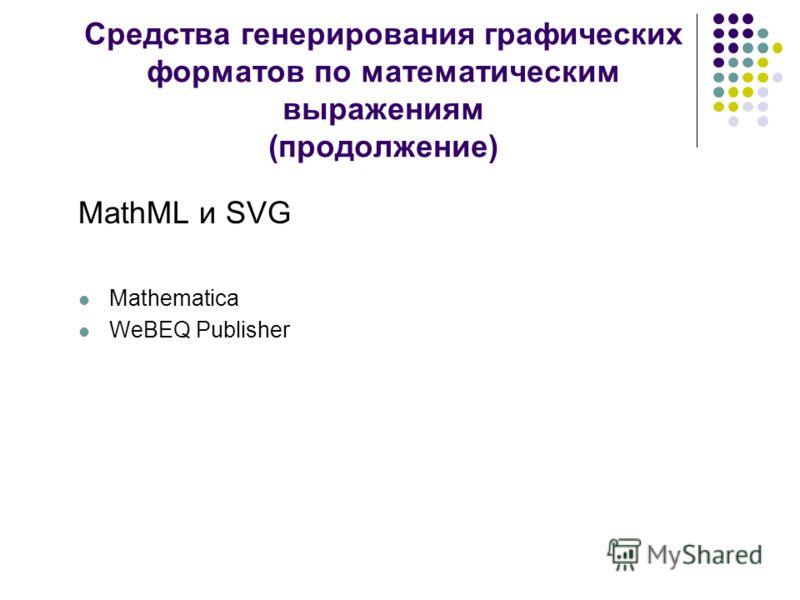 Средства генерирования графических форматов по математическим выражениям (продолжение) MathML и SVG Mathematica WeBEQ Publisher