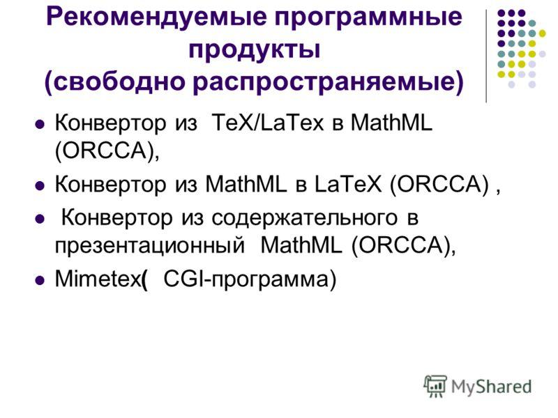Рекомендуемые программные продукты (свободно распространяемые) Конвертор из TeX/LaTex в MathML (ORCCA), Конвертор из MathML в LaTeX (ORCCA), Конвертор из содержательного в презентационный MathML (ORCCA), Mimetex( CGI-программа)
