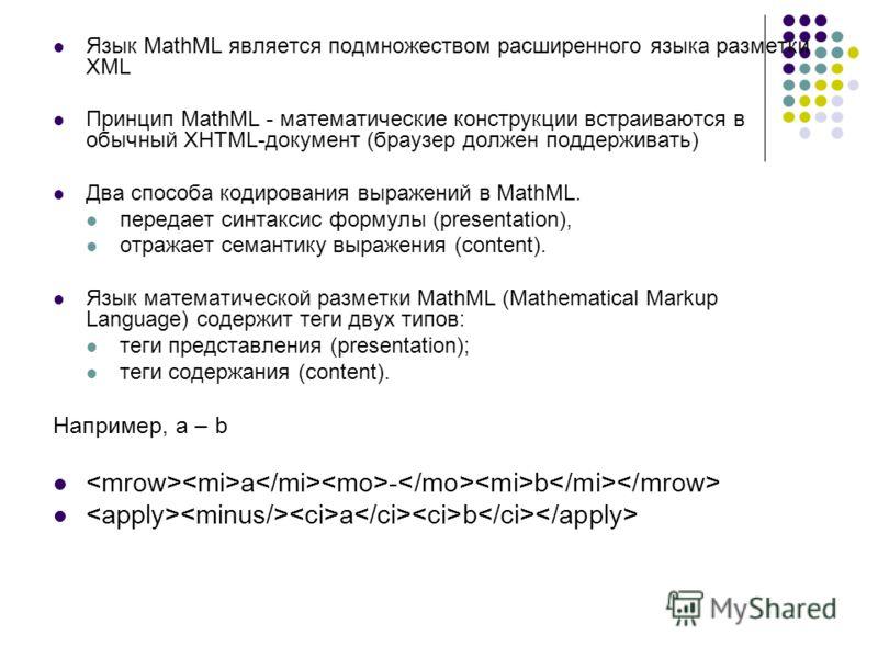 Язык MathML является подмножеством расширенного языка разметки XML Принцип MathML - математические конструкции встраиваются в обычный XHTML-документ (браузер должен поддерживать) Два способа кодирования выражений в MathML. передает синтаксис формулы