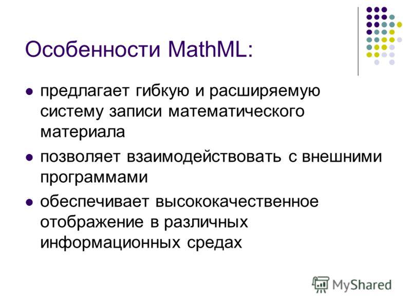 Особенности MathML: предлагает гибкую и расширяемую систему записи математического материала позволяет взаимодействовать с внешними программами обеспечивает высококачественное отображение в различных информационных средах