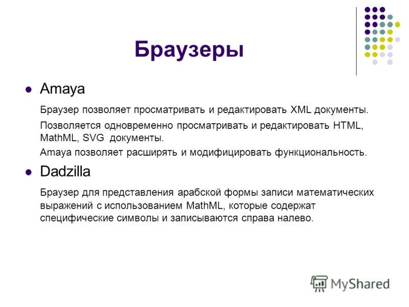 Браузеры Amaya Браузер позволяет просматривать и редактировать XML документы. Позволяется одновременно просматривать и редактировать HTML, MathML, SVG документы. Amaya позволяет расширять и модифицировать функциональность. Dadzilla Браузер для предст
