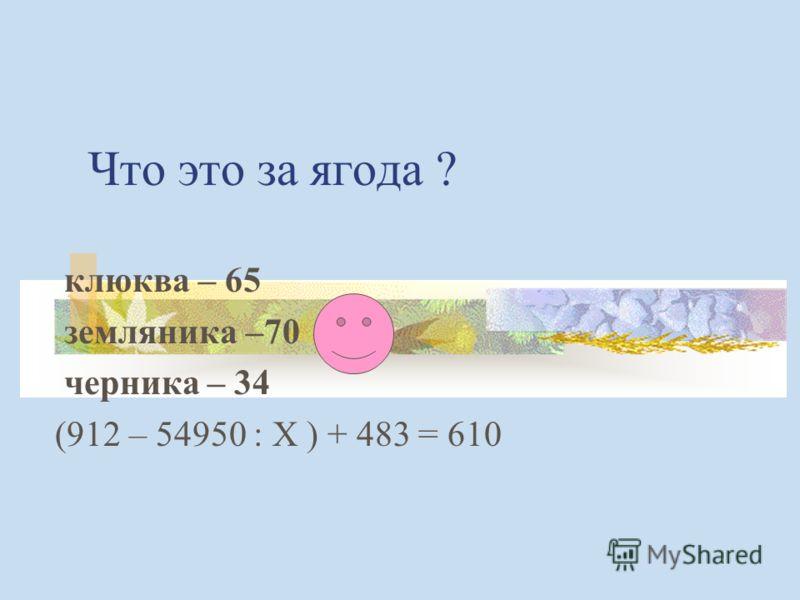 Что это за ягода ? клюква – 65 земляника –70 черника – 34 (912 – 54950 : Х ) + 483 = 610