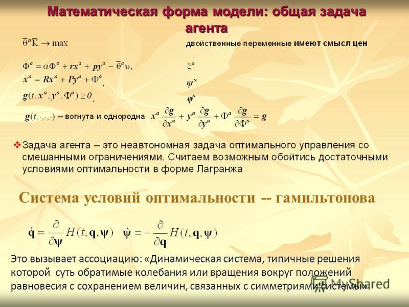 Математическая форма модели: общая задача агента Это вызывает ассоциацию: «Динамическая система, типичные решения которой суть обратимые колебания или вращения вокруг положений равновесия с сохранением величин, связанных с симметриями системы». Систе