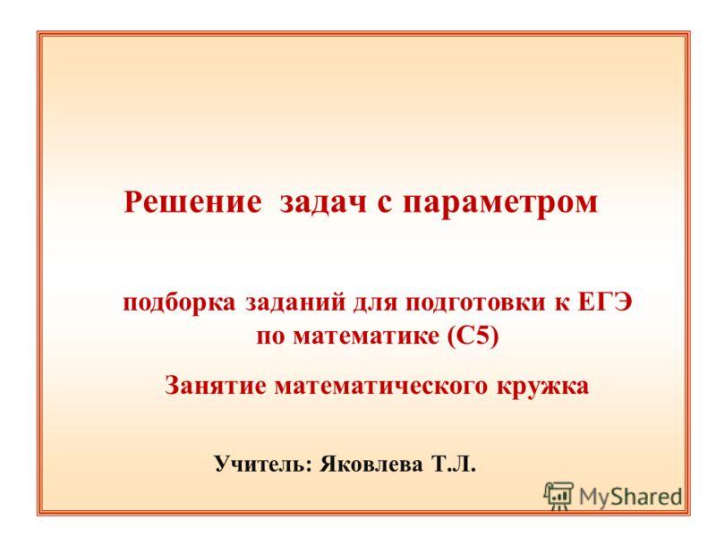 Р ешение задач с параметром подборка заданий для подготовки к ЕГЭ по математике (С5) Занятие математического кружка Учитель: Яковлева Т.Л.
