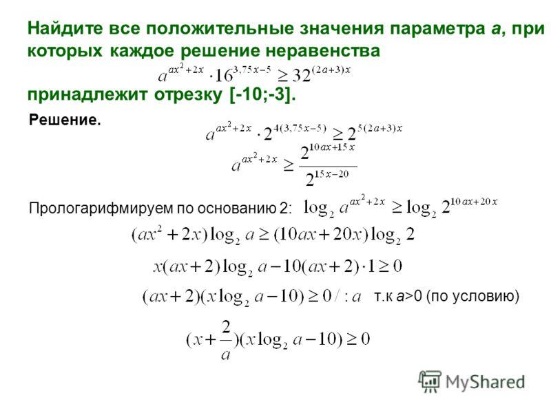 Решение. Прологарифмируем по основанию 2: т.к a>0 (по условию) Найдите все положительные значения параметра а, при которых каждое решение неравенства принадлежит отрезку [-10;-3].