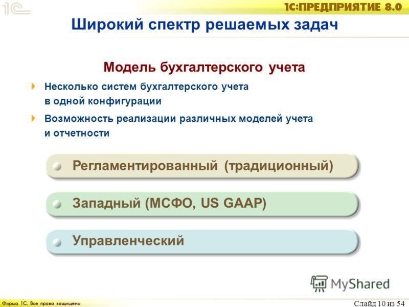 Слайд 10 из 54 Широкий спектр решаемых задач Модель бухгалтерского учета Несколько систем бухгалтерского учета в одной конфигурации Возможность реализации различных моделей учета и отчетности Регламентированный (традиционный) Западный (МСФО, US GAAP)