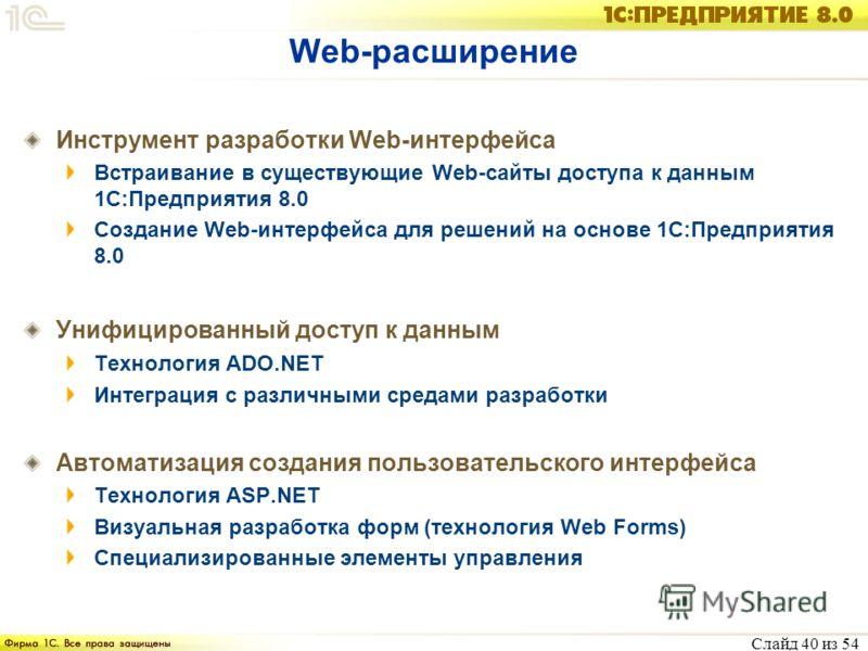 Слайд 40 из 54 Web-расширение Инструмент разработки Web-интерфейса Встраивание в существующие Web-сайты доступа к данным 1С:Предприятия 8.0 Создание Web-интерфейса для решений на основе 1С:Предприятия 8.0 Унифицированный доступ к данным Технология AD