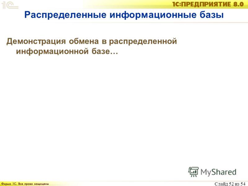 Слайд 52 из 54 Распределенные информационные базы Демонстрация обмена в распределенной информационной базе…