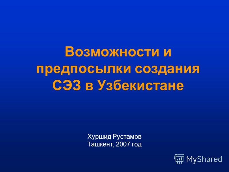 Возможности и предпосылки создания СЭЗ в Узбекистане Хуршид Рустамов Ташкент, 2007 год
