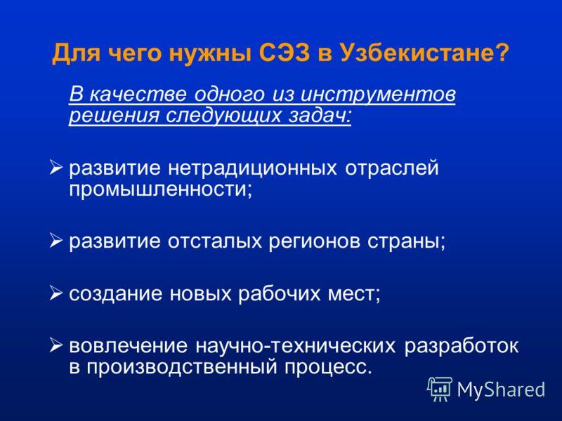 Для чего нужны СЭЗ в Узбекистане? В качестве одного из инструментов решения следующих задач: развитие нетрадиционных отраслей промышленности; развитие отсталых регионов страны; создание новых рабочих мест; вовлечение научно-технических разработок в п