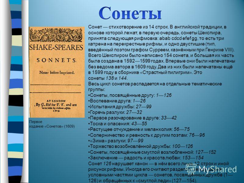 Первое издание « Сонетов » (1609) Сонет стихотворение из 14 строк. В английской традиции, в основе которой лежат, в первую очередь, сонеты Шекспира, принята следующая рифмовка: abab cdcd efef gg, то есть три катрена на перекрестные рифмы, и одно двус