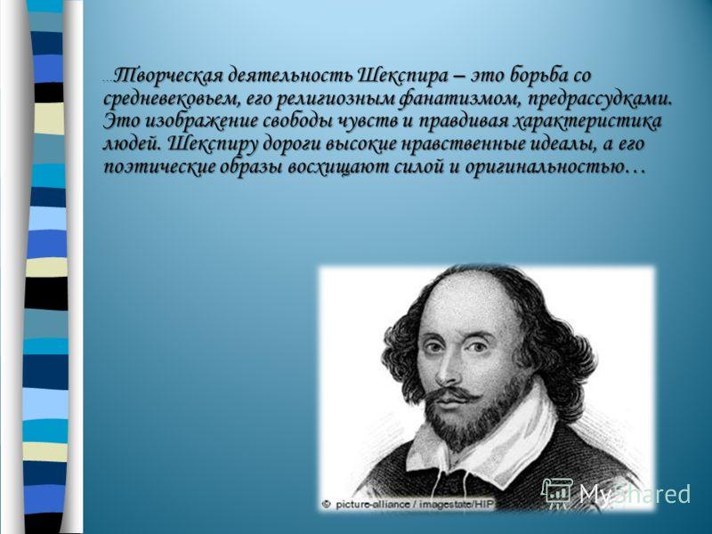 … Творческая деятельность Шекспира – это борьба со средневековьем, его религиозным фанатизмом, предрассудками. Это изображение свободы чувств и правдивая характеристика людей. Шекспиру дороги высокие нравственные идеалы, а его поэтические образы восх