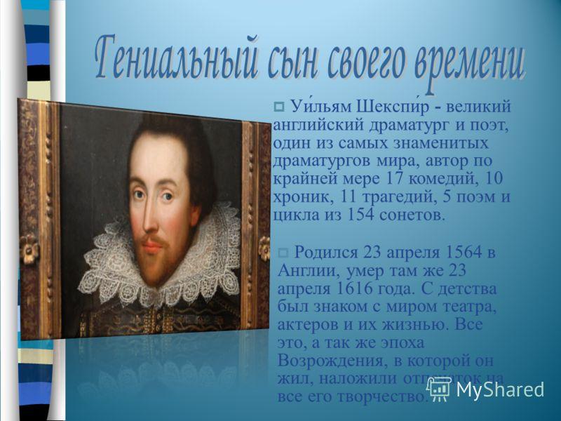 Уи́льям Шекспи́р - великий английский драматург и поэт, один из самых знаменитых драматургов мира, автор по крайней мере 17 комедий, 10 хроник, 11 трагедий, 5 поэм и цикла из 154 сонетов. Родился 23 апреля 1564 в Англии, умер там же 23 апреля 1616 го