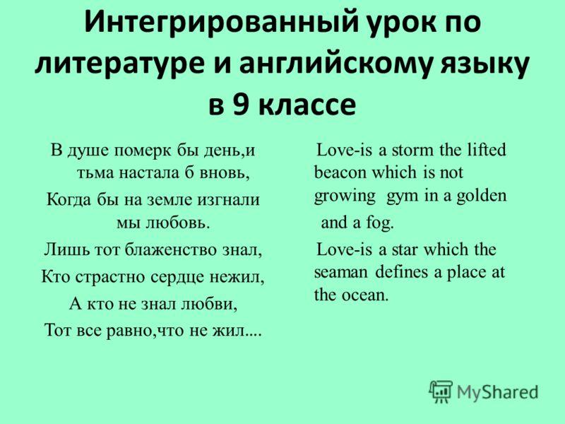 Интегрированный урок по литературе и английскому языку в 9 классе В душе померк бы день,и тьма настала б вновь, Когда бы на земле изгнали мы любовь. Лишь тот блаженство знал, Кто страстно сердце нежил, А кто не знал любви, Тот все равно,что не жил ….
