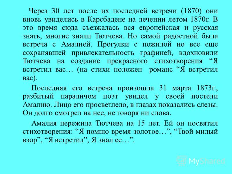 Через 30 лет после их последней встречи (1870) они вновь увиделись в Карсбадене на лечении летом 1870г. В это время сюда съезжалась вся европейская и русская знать, многие знали Тютчева. Но самой радостной была встреча с Амалией. Прогулки с пожилой н