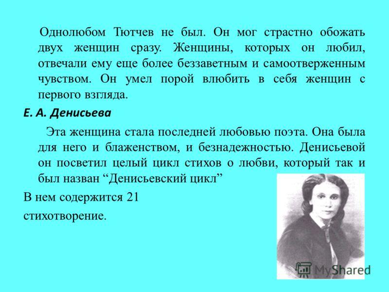 Однолюбом Тютчев не был. Он мог страстно обожать двух женщин сразу. Женщины, которых он любил, отвечали ему еще более беззаветным и самоотверженным чувством. Он умел порой влюбить в себя женщин с первого взгляда. Е. А. Денисьева Эта женщина стала пос