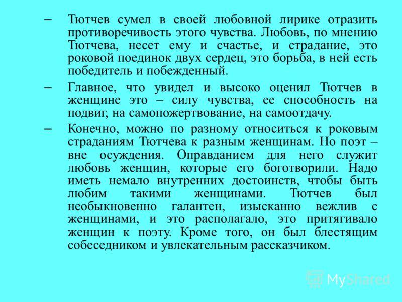 – Тютчев сумел в своей любовной лирике отразить противоречивость этого чувства. Любовь, по мнению Тютчева, несет ему и счастье, и страдание, это роковой поединок двух сердец, это борьба, в ней есть победитель и побежденный. – Главное, что увидел и вы