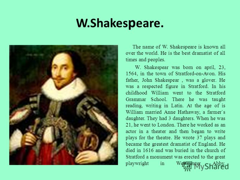 W.Shakes p eare. The name of W. Shakespeare is known all over the world. He is the best dramatist of all times and peoples. W. Shakespear was born on april, 23, 1564, in the town of Stratford-on-Avon. His father, John Shakespear, was a glover. He was