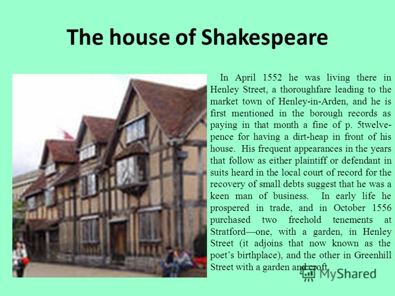 The house of Shakespeare In April 1552 he was living there in Henley Street, a thoroughfare leading to the market town of Henley-in-Arden, and he is first mentioned in the borough records as paying in that month a fine of p. 5twelve- pence for having