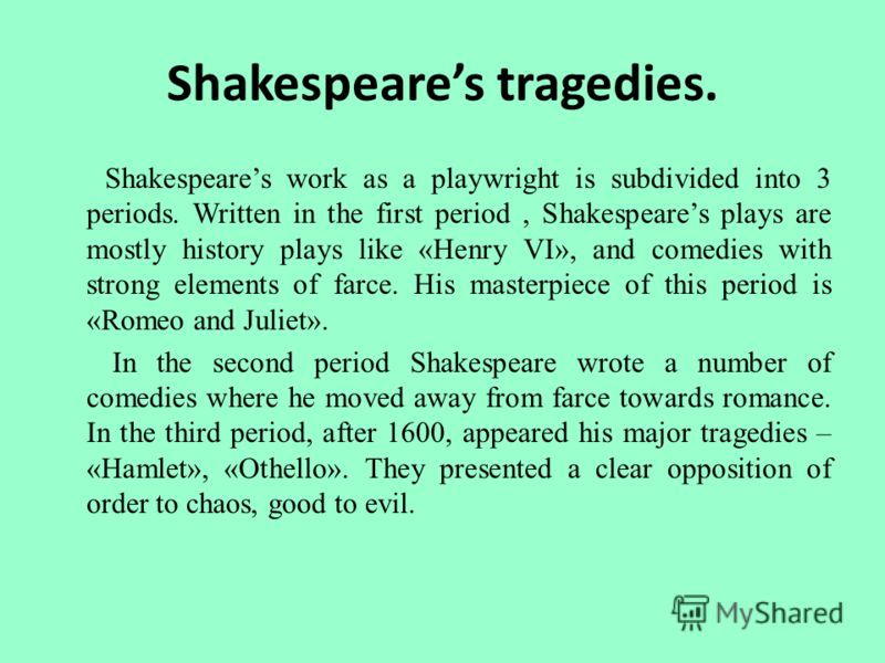 Shakespeares tragedies. Shakespeares work as a playwright is subdivided into 3 periods. Written in the first period, Shakespeares plays are mostly history plays like «Henry VI», and comedies with strong elements of farce. His masterpiece of this peri