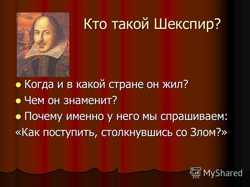 Кто такой Шекспир? Кто такой Шекспир? Когда и в какой стране он жил? Когда и в какой стране он жил? Чем он знаменит? Чем он знаменит? Почему именно у