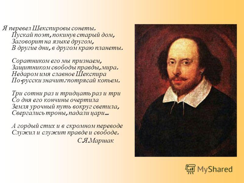 Я перевел Шекспировы сонеты. Пускай поэт, покинув старый дом, Заговорит на языке другом, В другие дни, в другом краю планеты. Соратником его мы признаем, Защитником свободы правды, мира. Недаром имя славное Шекспира По - русски значит : потрясай копь