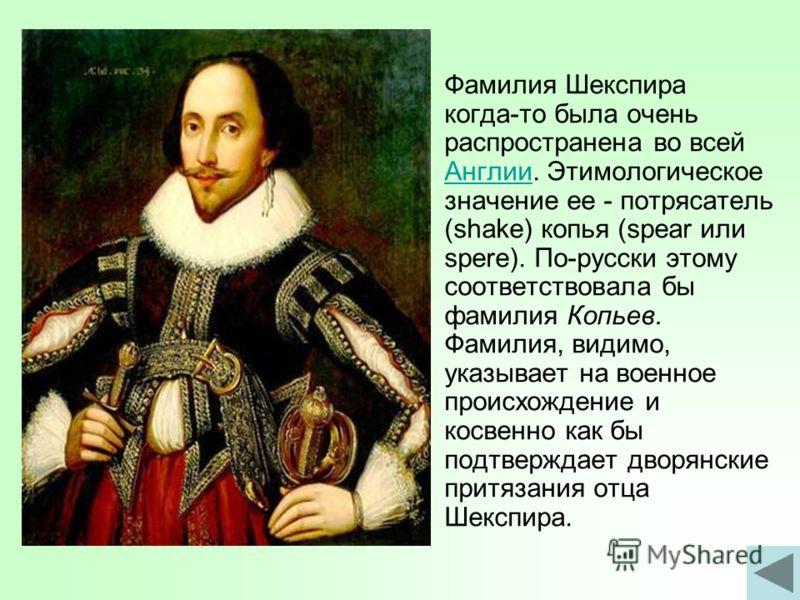 Фамилия Шекспира когда-то была очень распространена во всей Англии. Этимологическое значение ее - потрясатель (shake) копья (spear или spere). По-русски этому соответствовала бы фамилия Копьев. Фамилия, видимо, указывает на военное происхождение и ко