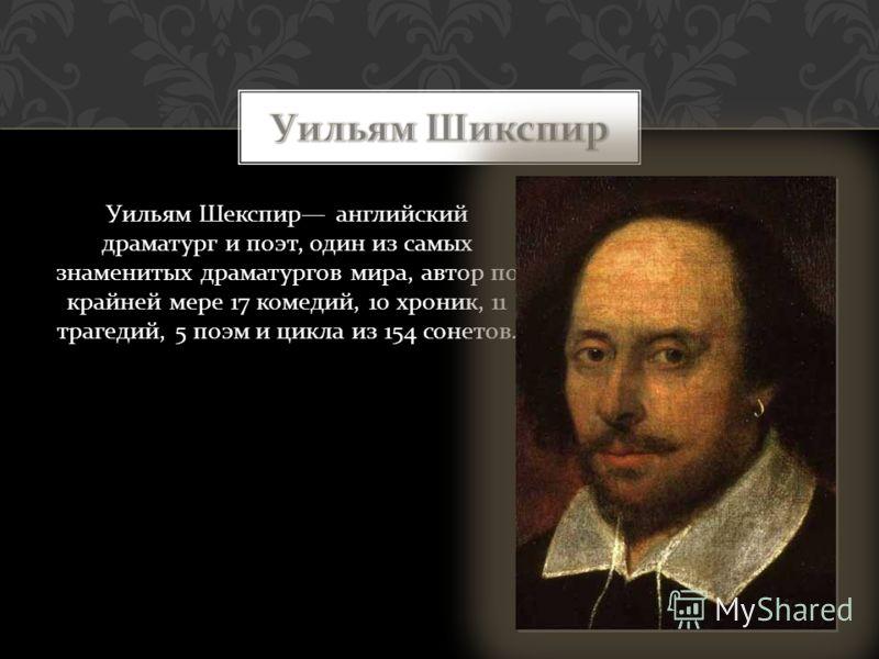 Уильям Шекспир английский драматург и поэт, один из самых знаменитых драматургов мира, автор по крайней мере 17 комедий, 10 хроник, 11 трагедий, 5 поэм и цикла из 154 сонетов.