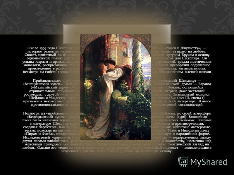 Около 1595 года Шекспир создаёт одну из самых известных своих трагедий « Ромео и Джульетту », историю развития человеческой личности в борьбе с внешними обстоятельствами за право на любовь. Сюжет, известный по итальянским новеллам ( Мазуччо, Банделло