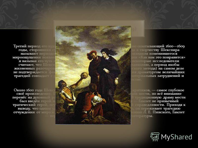 Третий период его художественной деятельности, приблизительно охватывающий 16001609 годы, сторонники субъективистского биографического подхода к творчеству Шекспира называют периодом « глубокого душевного мрака », считая признаком изменившегося мироо