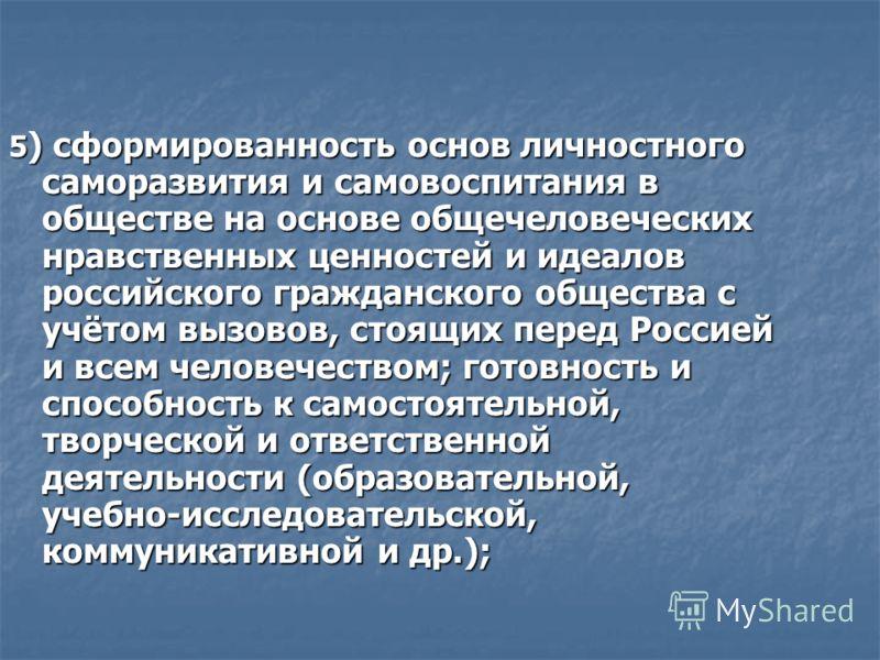 5 ) сформированность основ личностного саморазвития и самовоспитания в обществе на основе общечеловеческих нравственных ценностей и идеалов российского гражданского общества с учётом вызовов, стоящих перед Россией и всем человечеством; готовность и с