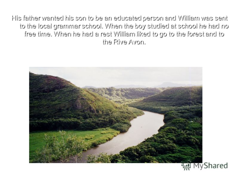 His father wanted his son to be an educated person and William was sent to the local grammar school. When the boy studied at school he had no free time. When he had a rest William liked to go to the forest and to the Rive Avon.
