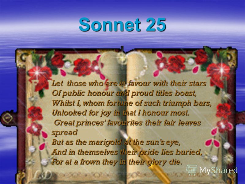 Sonnet 25 Let those who are in favour with their stars Of public honour and proud titles boast, Whilst I, whom fortune of such triumph bars, Unlooked for joy in that I honour most. Great princes favourites their fair leaves spread Great princes favou