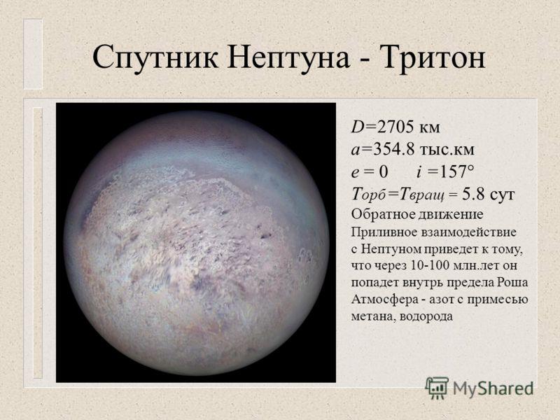 Спутник Нептуна - Тритон D=2705 км а=354.8 тыс. км е = 0 i =157 T орб =Т вращ = 5.8 сут Обратное движение Приливное взаимодействие с Нептуном приведет к тому, что через 10-100 млн.лет он попадет внутрь предела Роша Атмосфера - азот с примесью метана,