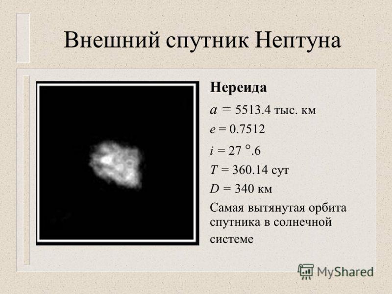 Внешний спутник Нептуна Нереида а = 5513.4 тыс. км е = 0.7512 i = 27.6 T = 360.14 сут D = 340 км Самая вытянутая орбита спутника в солнечной системе