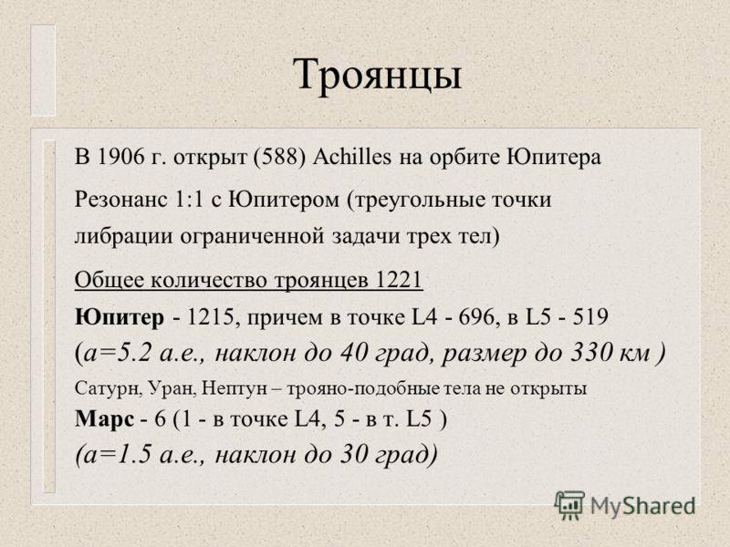 Троянцы В 1906 г. открыт (588) Achilles на орбите Юпитера Резонанс 1:1 с Юпитером (треугольные точки либрации ограниченной задачи трех тел) Общее количество троянцев 1221 Юпитер - 1215, причем в точке L4 - 696, в L5 - 519 (а=5.2 а.е., наклон до 40 гр