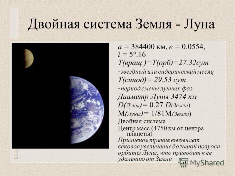 Двойная система Земля - Луна а = 384400 км, е = 0.0554, i = 5.16 Т(вращ )=Т(орб)=27.32сут - звездный или сидерический месяц Т(синод)= 29.53 сут - период смены лунных фаз Диаметр Луны 3474 км D( Луны )= 0.27 D ( Земли ) М( Луны )= 1/81М ( Земли ) Двой