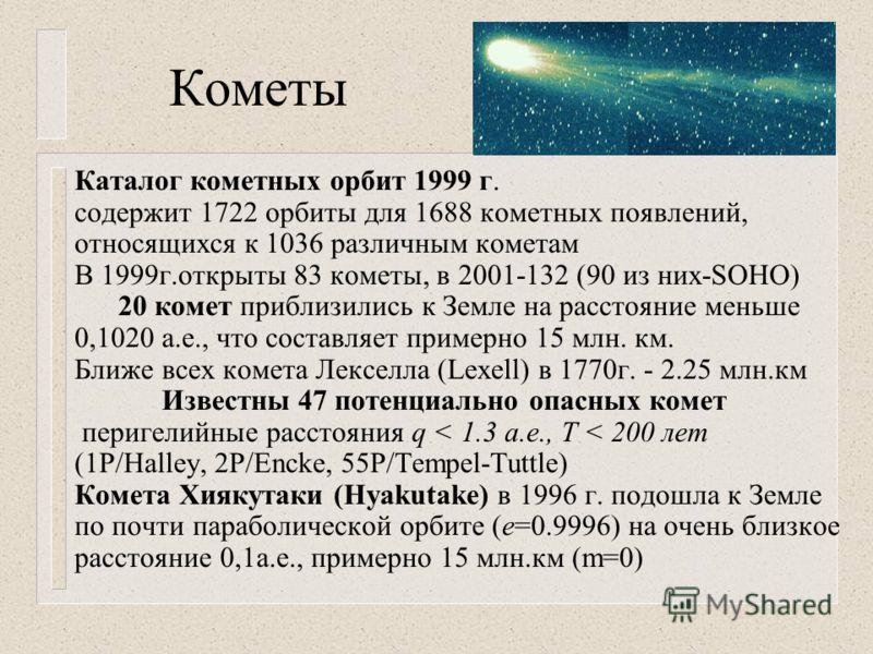 Кометы Каталог кометных орбит 1999 г. содержит 1722 орбиты для 1688 кометных появлений, относящихся к 1036 различным кометам В 1999г.открыты 83 кометы, в 2001-132 (90 из них-SOHO) 20 комет приблизились к Земле на расстояние меньше 0,1020 а.е., что со