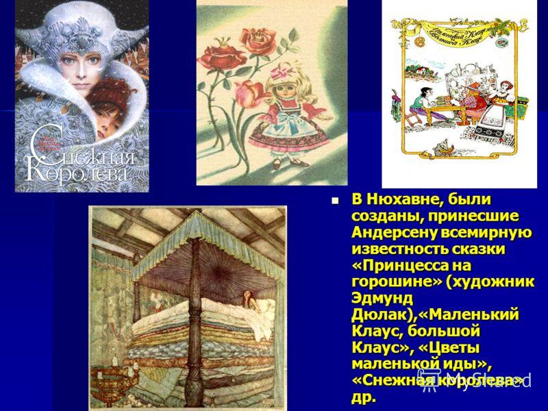 В Нюхавне, были созданы, принесшие Андерсену всемирную известность сказки «Принцесса на горошине» (художник Эдмунд Дюлак),«Маленький Клаус, большой Клаус», «Цветы маленькой иды», «Снежная королева» др. В Нюхавне, были созданы, принесшие Андерсену все