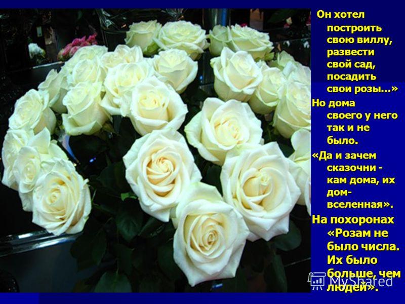 Он хотел построить свою виллу, развести свой сад, посадить свои розы...» Но дома своего у него так и не было. «Да и зачем сказочни - кам дома, их дом- вселенная». На похоронах «Розам не было числа. Их было больше, чем людей».