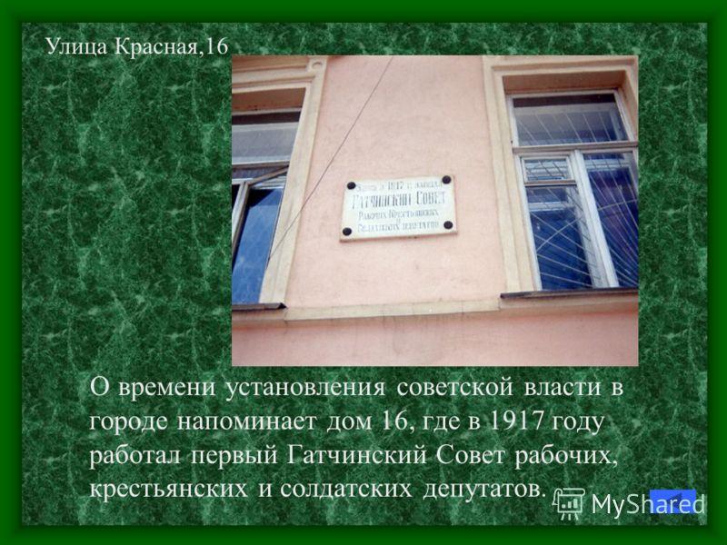 О времени установления советской власти в городе напоминает дом 16, где в 1917 году работал первый Гатчинский Совет рабочих, крестьянских и солдатских депутатов. Улица Красная,16