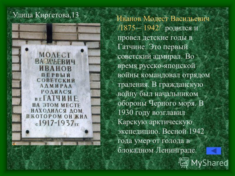 Иванов Модест Васильевич /1875 – 1942/ родился и провел детские годы в Гатчине. Это первый советский адмирал. Во время русско-японской войны командовал отрядом траления. В гражданскую войну был начальником обороны Черного моря. В 1930 году возглавил