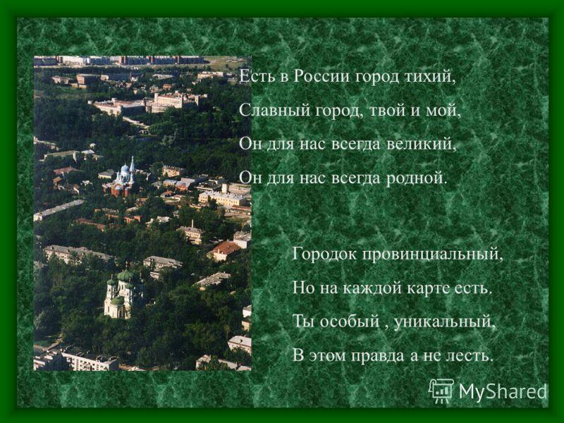 Есть в России город тихий, Славный город, твой и мой, Он для нас всегда великий, Он для нас всегда родной. Городок провинциальный, Но на каждой карте есть. Ты особый, уникальный, В этом правда а не лесть.
