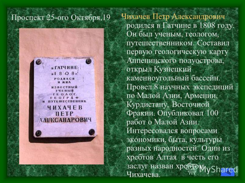 Чихачев Петр Александрович родился в Гатчине в 1808 году. Он был ученым, геологом, путешественником. Составил первую геологическую карту Аппенинского полуострова, открыл Кузнецкий каменноугольный бассейн. Провел 8 научных экспедиций по Малой Азии, Ар