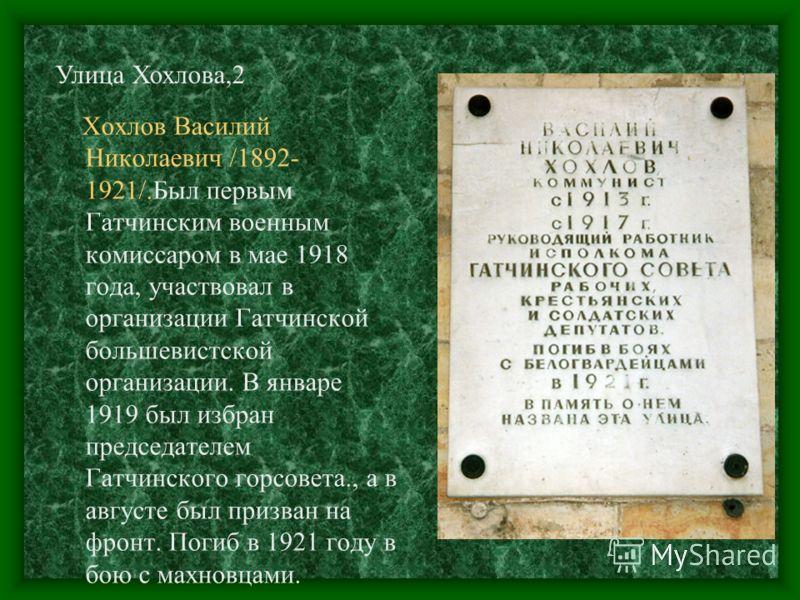 Хохлов Василий Николаевич /1892- 1921/.Был первым Гатчинским военным комиссаром в мае 1918 года, участвовал в организации Гатчинской большевистской организации. В январе 1919 был избран председателем Гатчинского горсовета., а в августе был призван на
