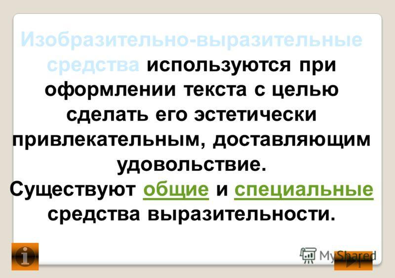 Изобразительно-выразительные средства используются при оформлении текста с целью сделать его эстетически привлекательным, доставляющим удовольствие. Существуют общие и специальные средства выразительности.общиеспециальные